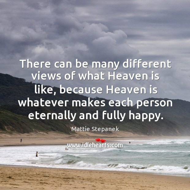 There can be many different views of what heaven is like, because heaven is whatever makes Image
