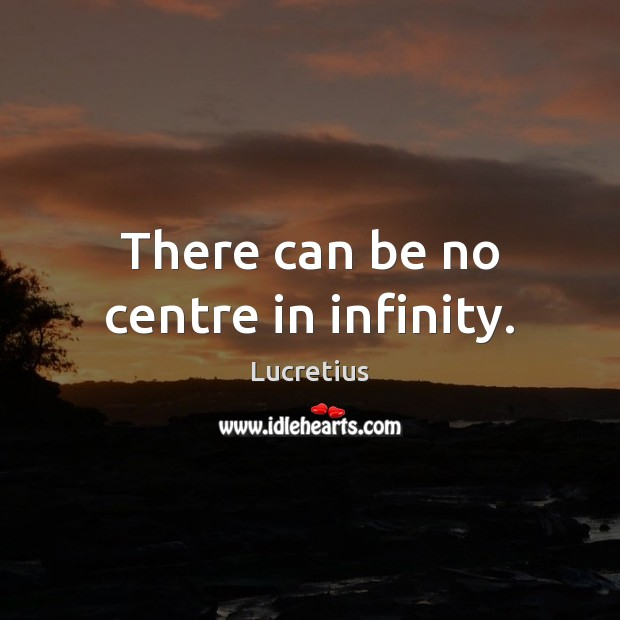There can be no centre in infinity. Lucretius Picture Quote