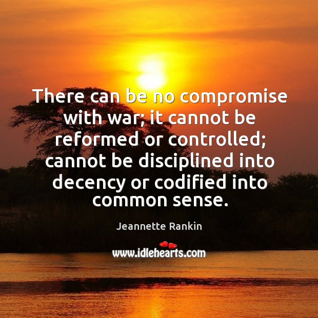 There can be no compromise with war; it cannot be reformed or controlled; Jeannette Rankin Picture Quote