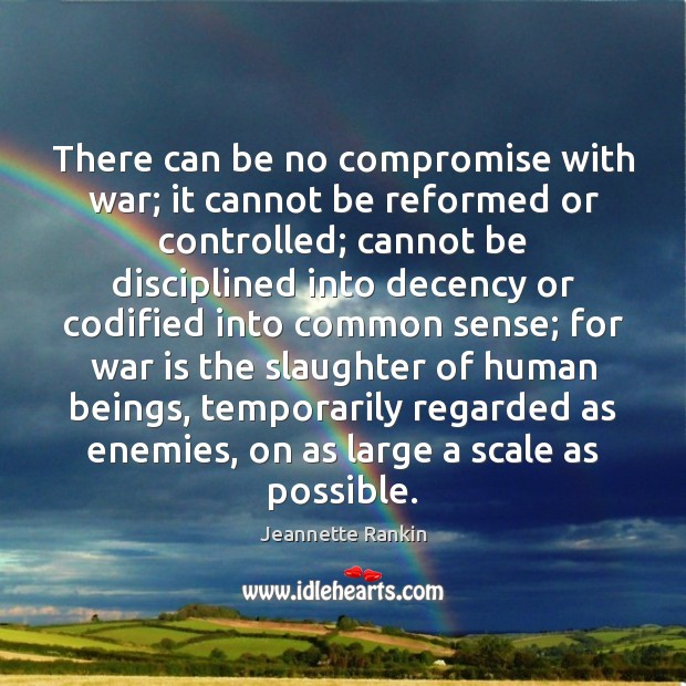 There can be no compromise with war; it cannot be reformed or Jeannette Rankin Picture Quote