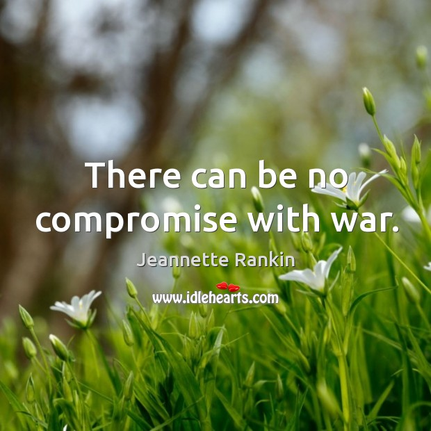 There can be no compromise with war. Jeannette Rankin Picture Quote