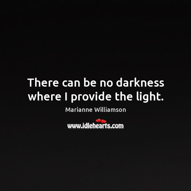 Image, There can be no darkness where I provide the light.