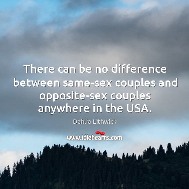 There can be no difference between same-sex couples and opposite-sex couples anywhere Dahlia Lithwick Picture Quote