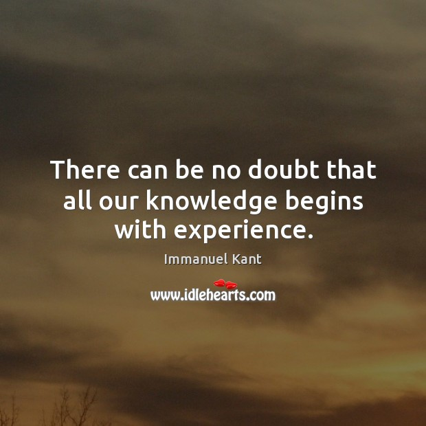 Image, There can be no doubt that all our knowledge begins with experience.