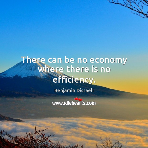There can be no economy where there is no efficiency. Benjamin Disraeli Picture Quote