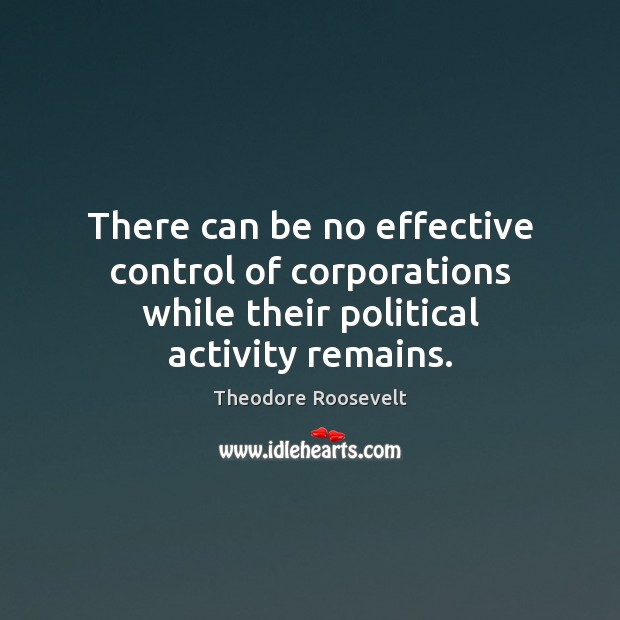 There can be no effective control of corporations while their political activity remains. Image