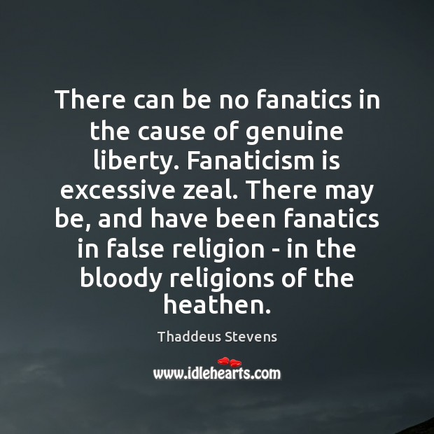 There can be no fanatics in the cause of genuine liberty. Fanaticism Image