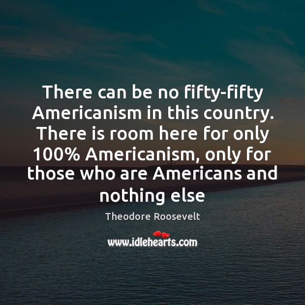 Image, There can be no fifty-fifty Americanism in this country. There is room