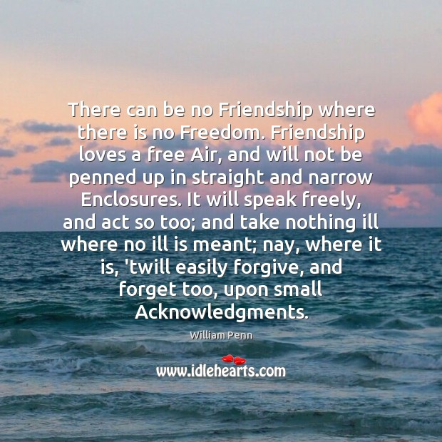 There can be no Friendship where there is no Freedom. Friendship loves William Penn Picture Quote