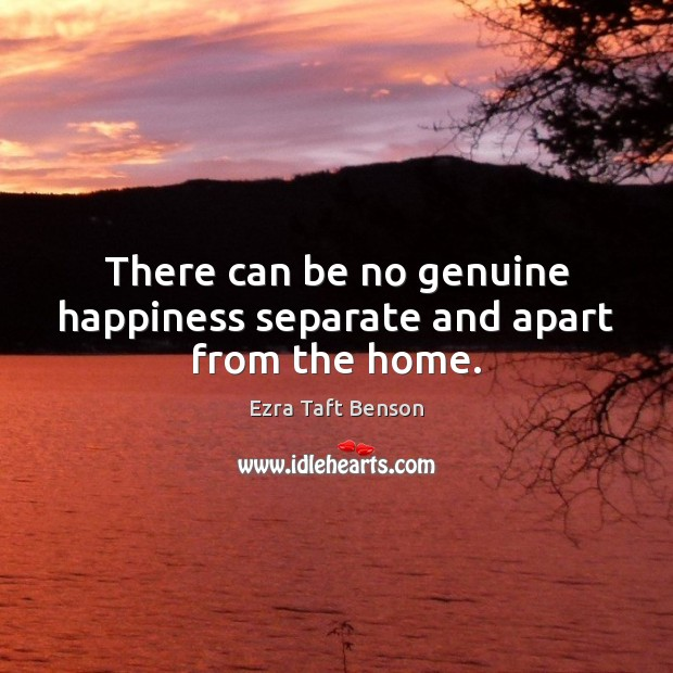 Image, There can be no genuine happiness separate and apart from the home.