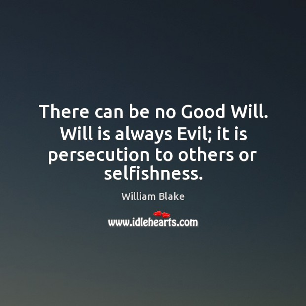There can be no Good Will. Will is always Evil; it is William Blake Picture Quote