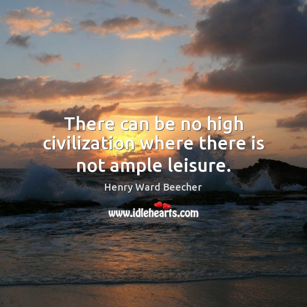 Image, There can be no high civilization where there is not ample leisure.