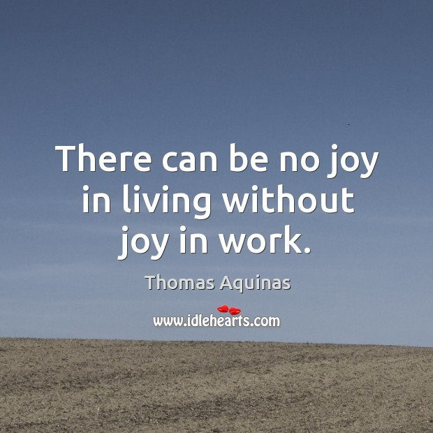 There can be no joy in living without joy in work. Image