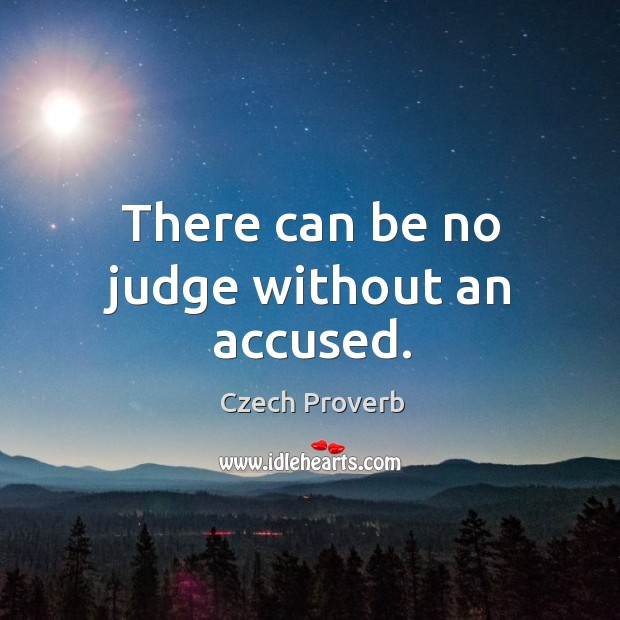 There can be no judge without an accused. Czech Proverbs Image