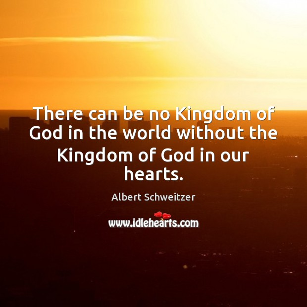 There can be no Kingdom of God in the world without the Kingdom of God in our hearts. Image