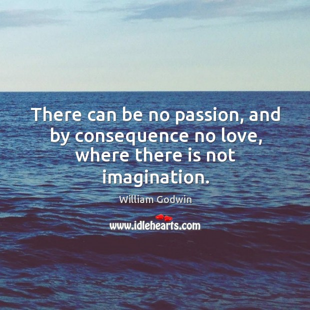 There can be no passion, and by consequence no love, where there is not imagination. Image