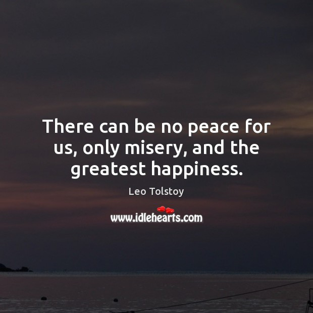 There can be no peace for us, only misery, and the greatest happiness. Image