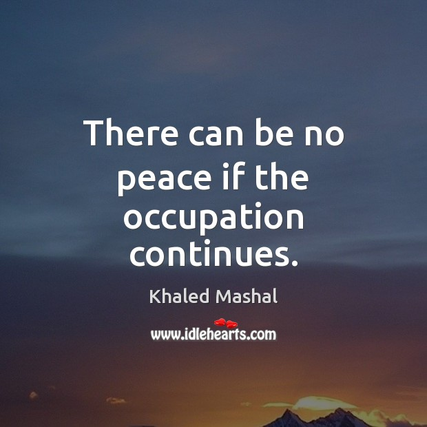 There can be no peace if the occupation continues. Khaled Mashal Picture Quote