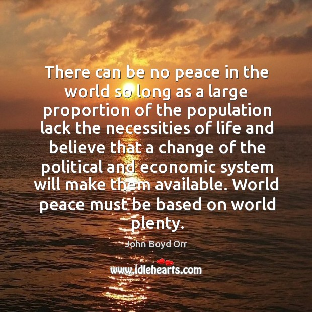 There can be no peace in the world so long as a large proportion of the population lack the necessities John Boyd Orr Picture Quote