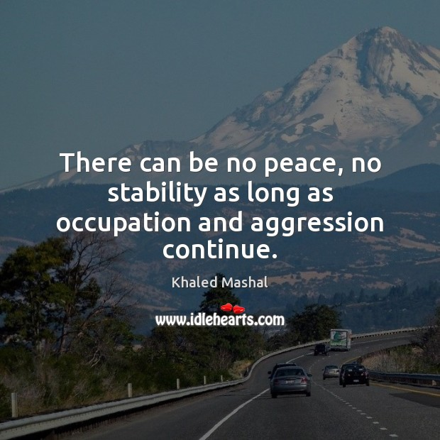 There can be no peace, no stability as long as occupation and aggression continue. Khaled Mashal Picture Quote