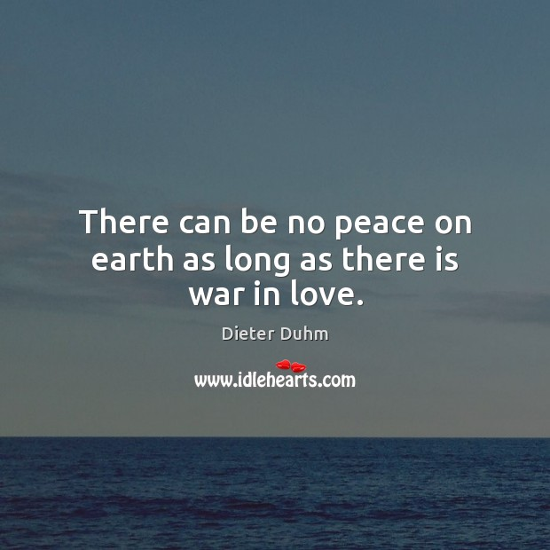 There can be no peace on earth as long as there is war in love. Image