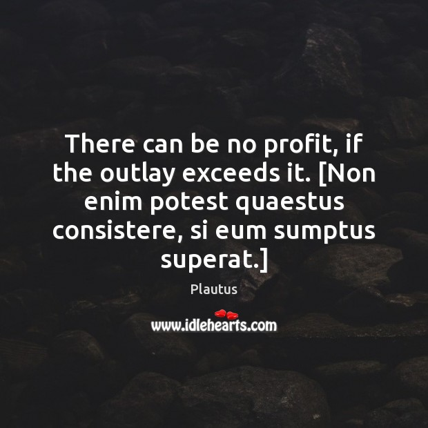 There can be no profit, if the outlay exceeds it. [Non enim Plautus Picture Quote