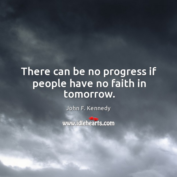 There can be no progress if people have no faith in tomorrow. Image