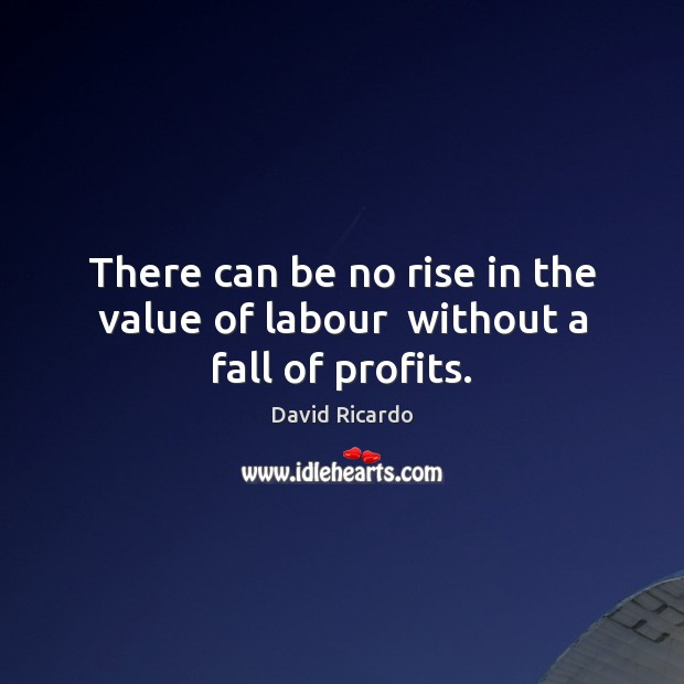 There can be no rise in the value of labour  without a fall of profits. Image