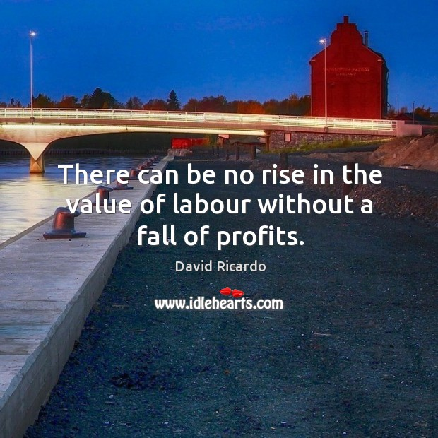 There can be no rise in the value of labour without a fall of profits. David Ricardo Picture Quote