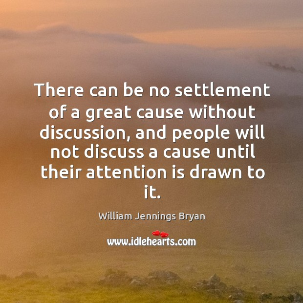 There can be no settlement of a great cause without discussion, and people will not discuss Image