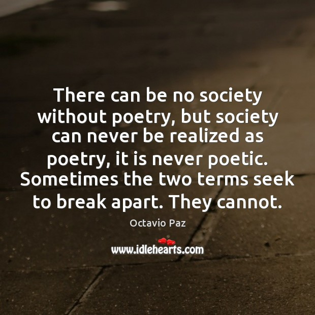 There can be no society without poetry, but society can never be Octavio Paz Picture Quote
