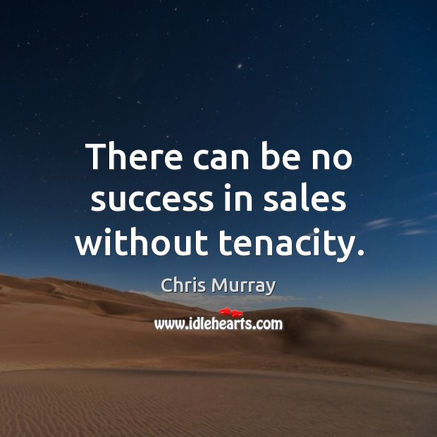 There can be no success in sales without tenacity. Chris Murray Picture Quote