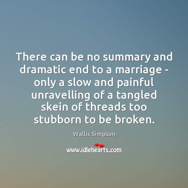 There can be no summary and dramatic end to a marriage – Wallis Simpson Picture Quote