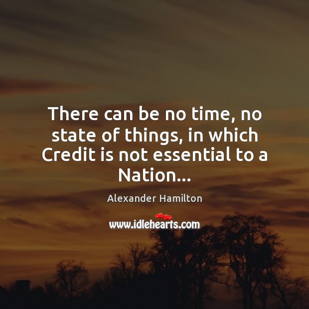 There can be no time, no state of things, in which Credit is not essential to a Nation… Image