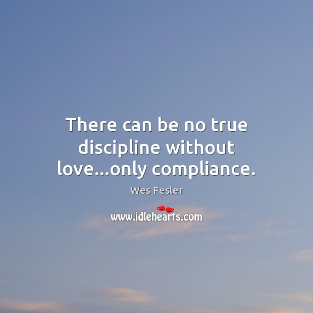 There can be no true discipline without love…only compliance. Image