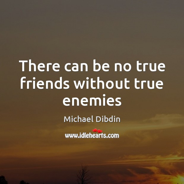 Image, There can be no true friends without true enemies