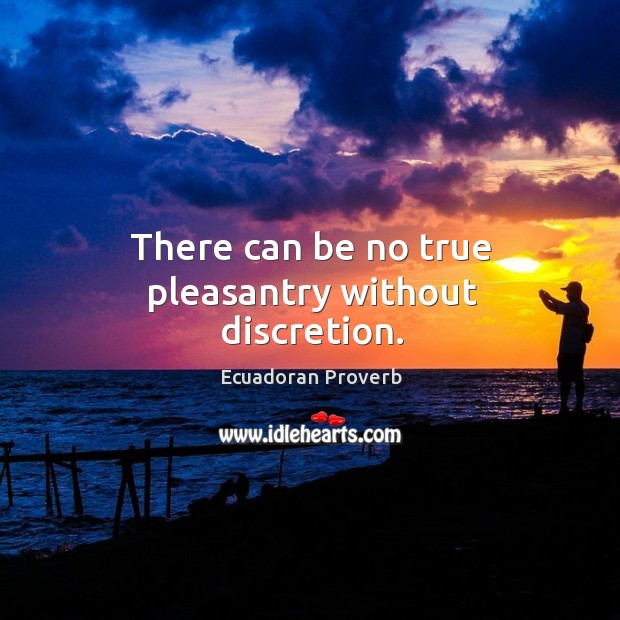 There can be no true pleasantry without discretion. Ecuadoran Proverbs Image