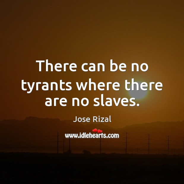 There can be no tyrants where there are no slaves. Jose Rizal Picture Quote