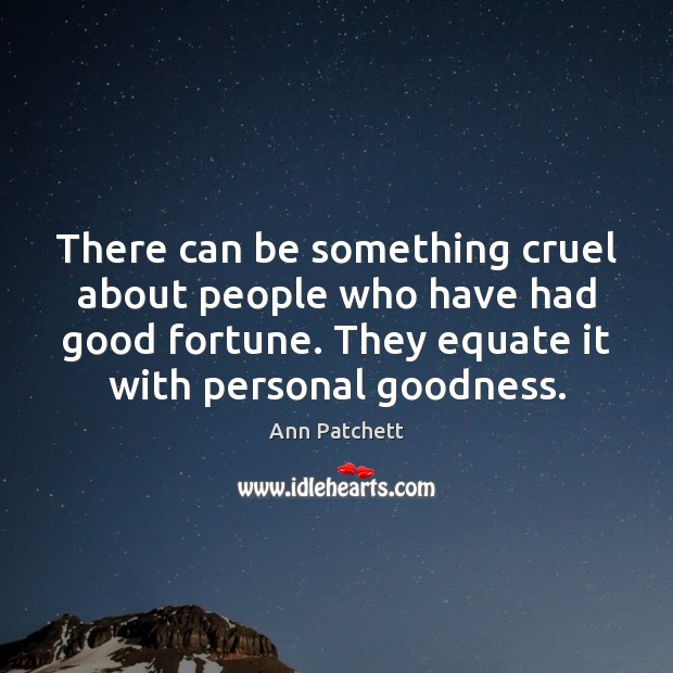 There can be something cruel about people who have had good fortune. Image
