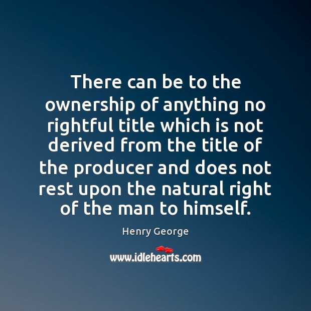 There can be to the ownership of anything no rightful title which Henry George Picture Quote