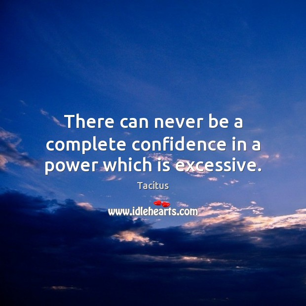 There can never be a complete confidence in a power which is excessive. Tacitus Picture Quote