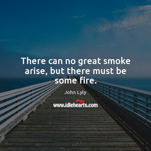 There can no great smoke arise, but there must be some fire. Image