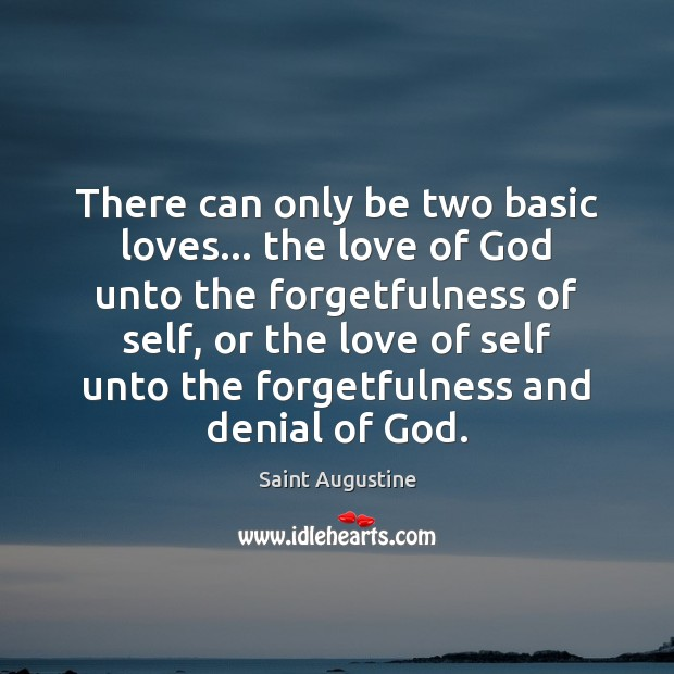 There can only be two basic loves… the love of God unto Image