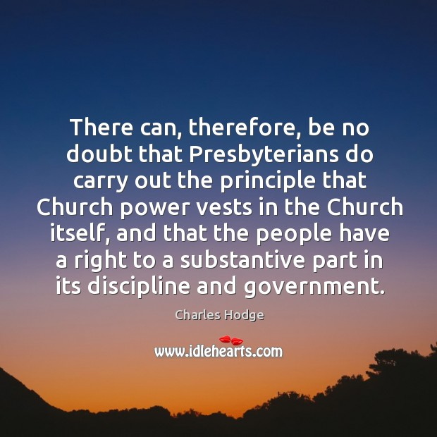 There can, therefore, be no doubt that presbyterians do carry out the principle that church power vests Charles Hodge Picture Quote