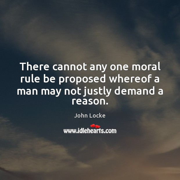 There cannot any one moral rule be proposed whereof a man may not justly demand a reason. John Locke Picture Quote