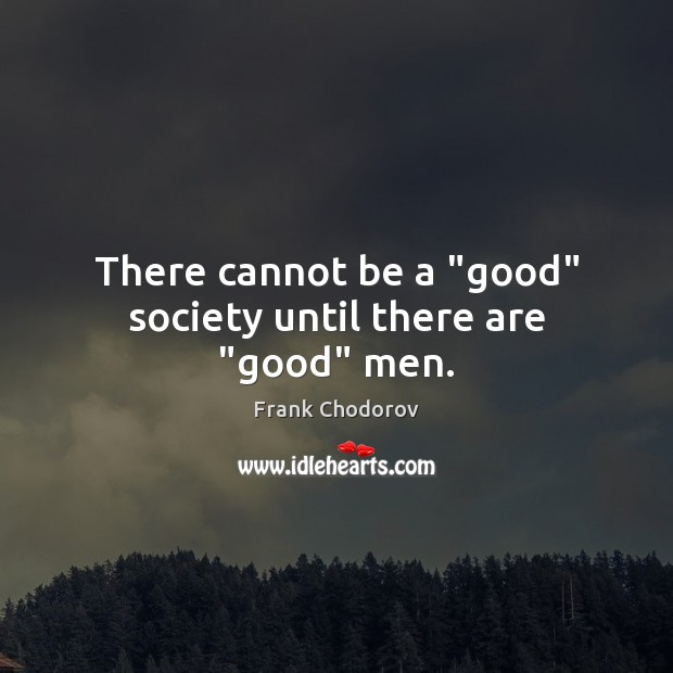 "There cannot be a ""good"" society until there are ""good"" men. Frank Chodorov Picture Quote"