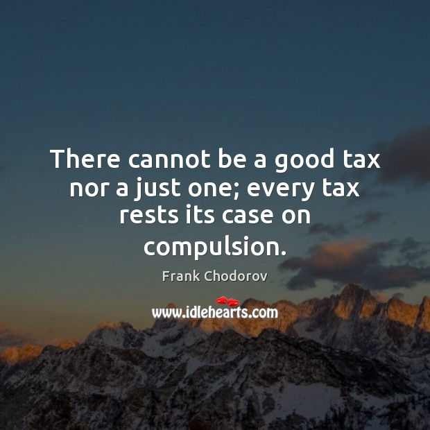 There cannot be a good tax nor a just one; every tax rests its case on compulsion. Frank Chodorov Picture Quote