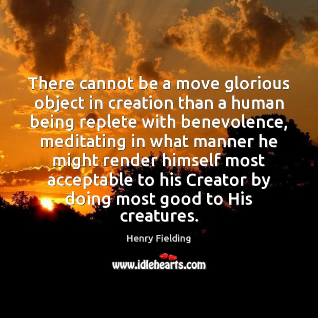 There cannot be a move glorious object in creation than a human Henry Fielding Picture Quote