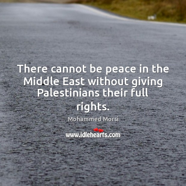 There cannot be peace in the Middle East without giving Palestinians their full rights. Mohammed Morsi Picture Quote