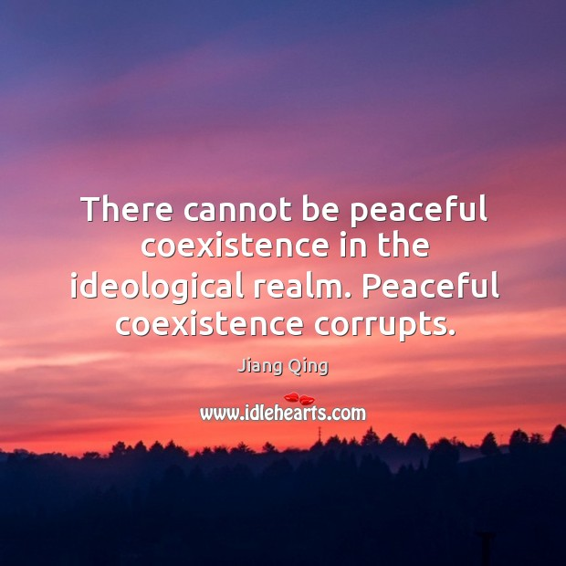 There cannot be peaceful coexistence in the ideological realm. Peaceful coexistence corrupts. Coexistence Quotes Image